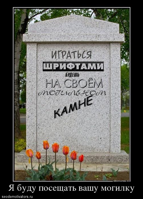 Играться со шрифтами будешь на своем могильном на своем могильном камне